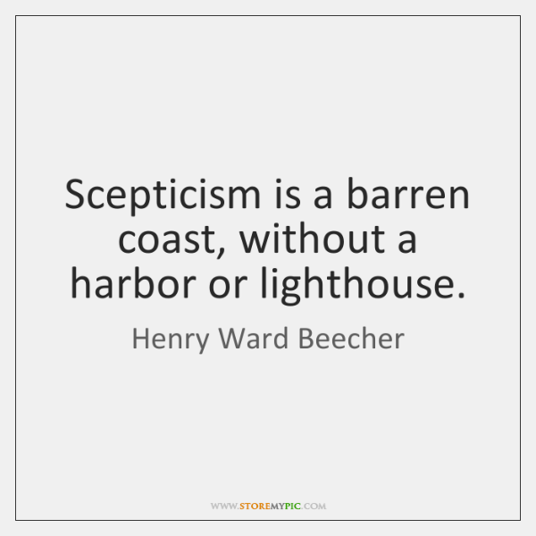 Scepticism is a barren coast, without a harbor or lighthouse.