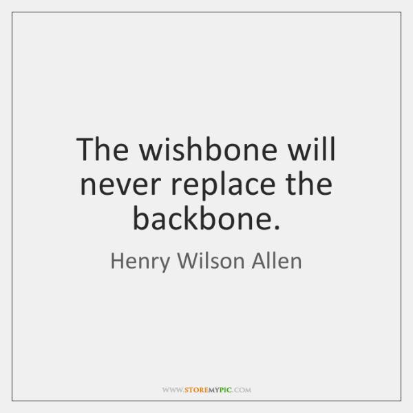The wishbone will never replace the backbone.