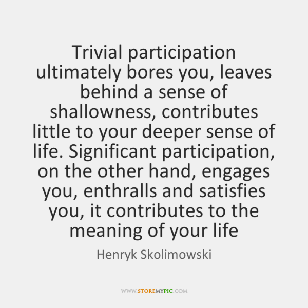 Trivial participation ultimately bores you, leaves behind a sense of shallowness, contributes ...