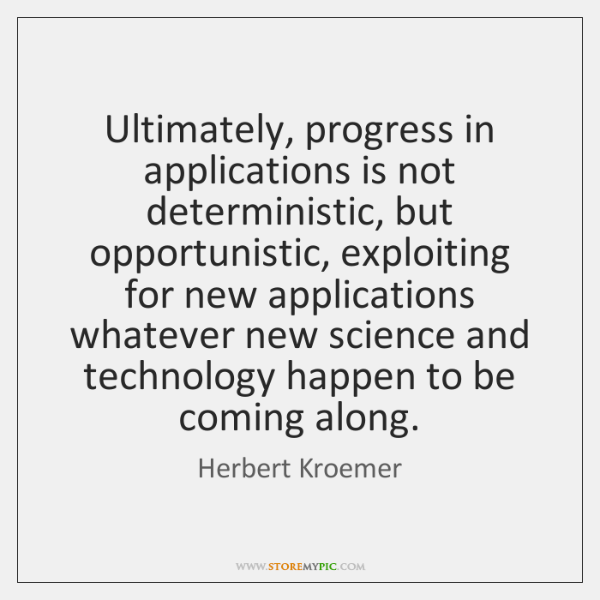 Ultimately, progress in applications is not deterministic, but opportunistic, exploiting for new ...