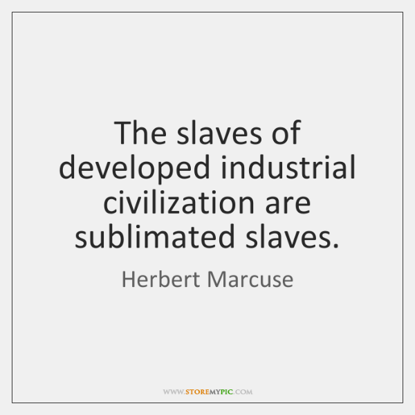 The slaves of developed industrial civilization are sublimated slaves.