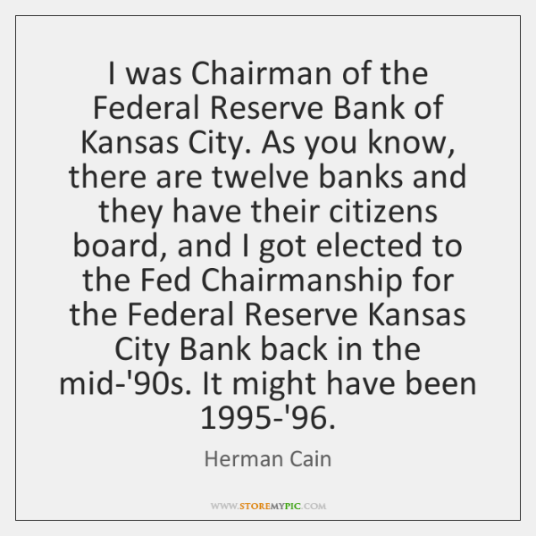 I was Chairman of the Federal Reserve Bank of Kansas City. As ...