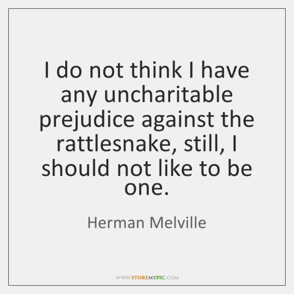 I do not think I have any uncharitable prejudice against the rattlesnake, ...
