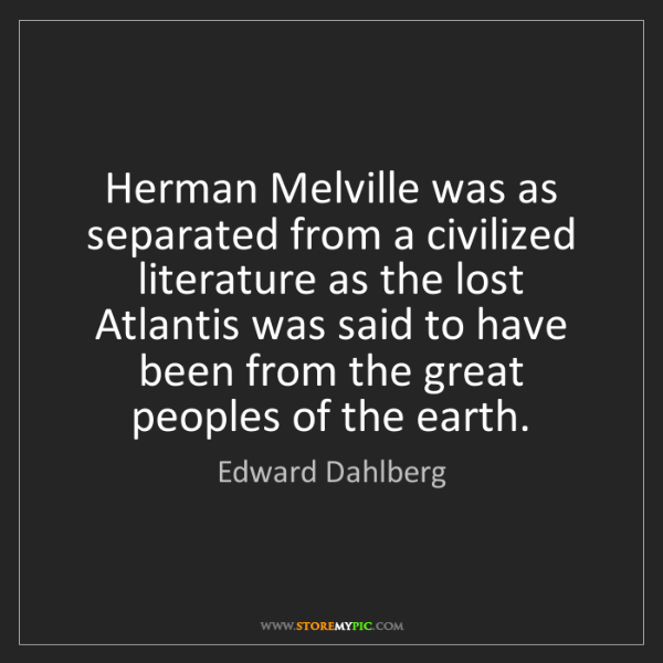 Edward Dahlberg: Herman Melville was as separated from a civilized literature...