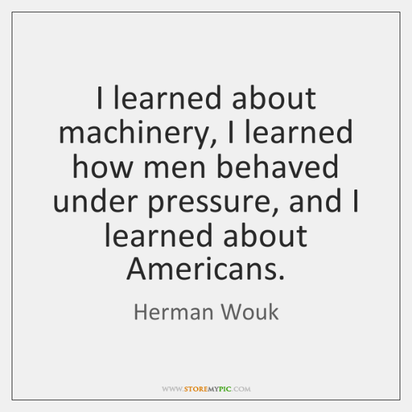 I learned about machinery, I learned how men behaved under pressure, and ...