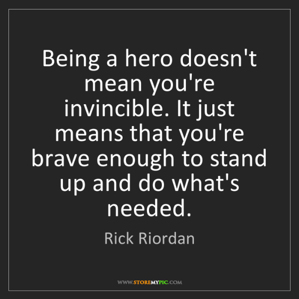 Rick Riordan: Being a hero doesn't mean you're invincible. It just...