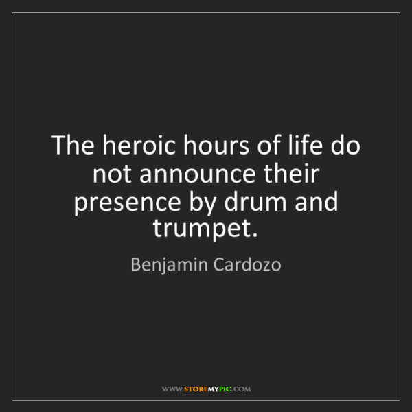 Benjamin Cardozo: The heroic hours of life do not announce their presence...