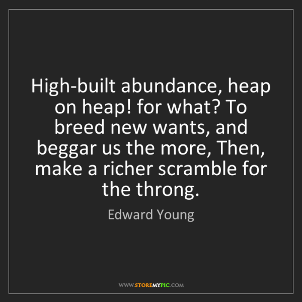 Edward Young: High-built abundance, heap on heap! for what? To breed...