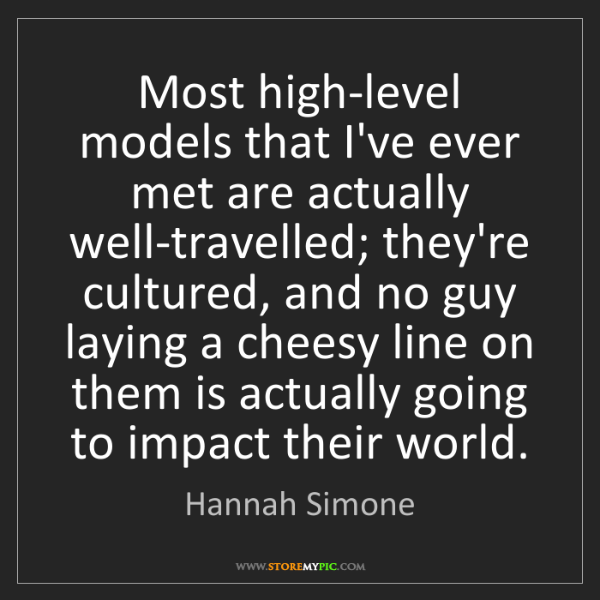Hannah Simone: Most high-level models that I've ever met are actually...