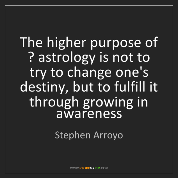 Stephen Arroyo: The higher purpose of ? astrology is not to try to change...