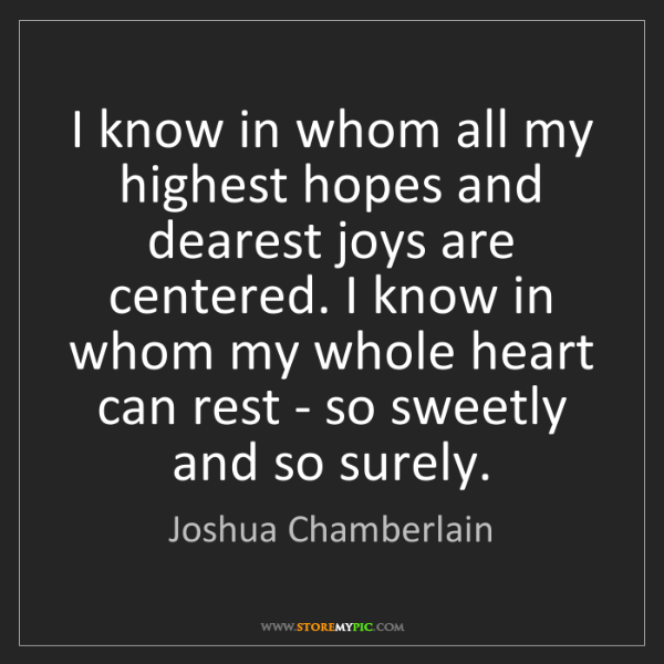 Joshua Chamberlain: I know in whom all my highest hopes and dearest joys...