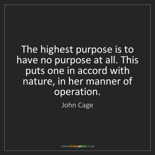 John Cage: The highest purpose is to have no purpose at all. This...