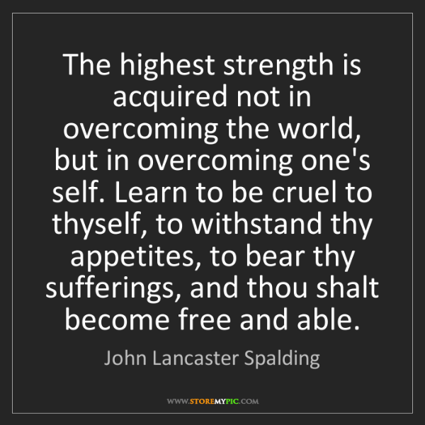 John Lancaster Spalding: The highest strength is acquired not in overcoming the...
