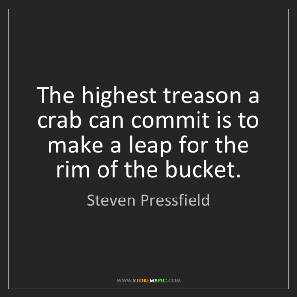 Steven Pressfield: The highest treason a crab can commit is to make a leap...