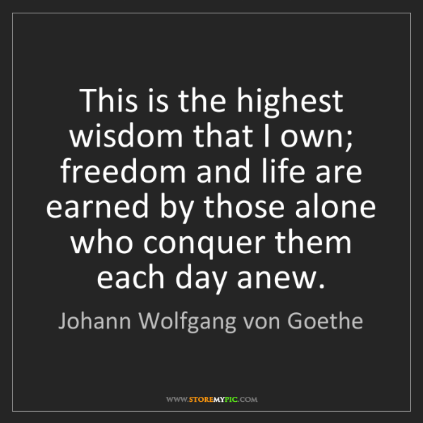 Johann Wolfgang von Goethe: This is the highest wisdom that I own; freedom and life...