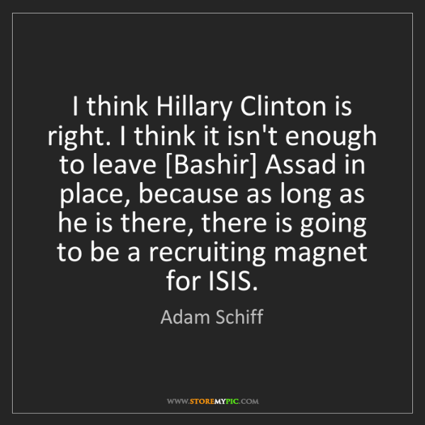 Adam Schiff: I think Hillary Clinton is right. I think it isn't enough...