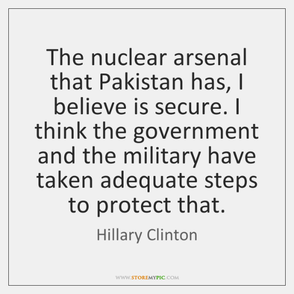 The nuclear arsenal that Pakistan has, I believe is secure. I think ...