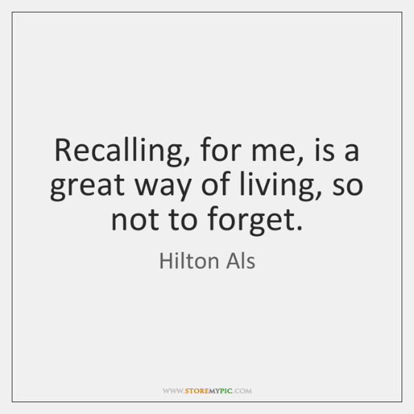 Recalling, for me, is a great way of living, so not to ...