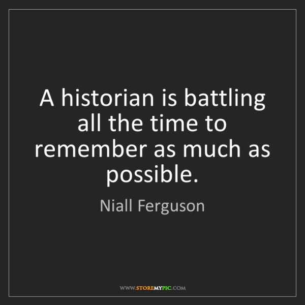 Niall Ferguson: A historian is battling all the time to remember as much...
