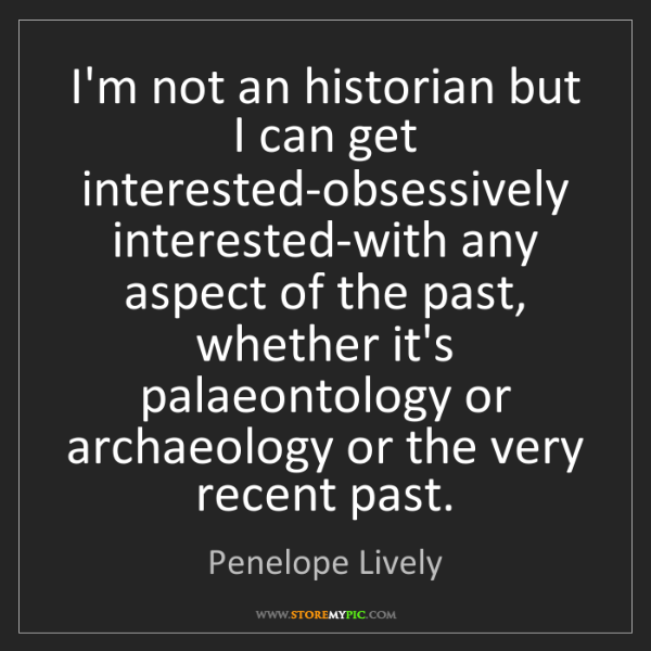 Penelope Lively: I'm not an historian but I can get interested-obsessively...