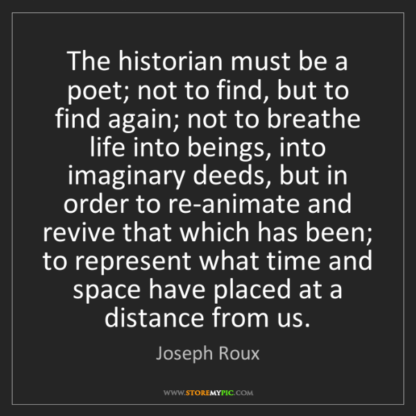 Joseph Roux: The historian must be a poet; not to find, but to find...