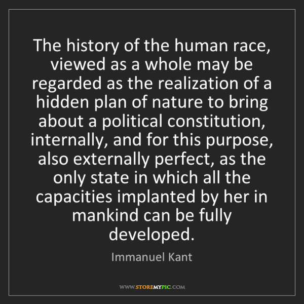 Immanuel Kant: The history of the human race, viewed as a whole may...