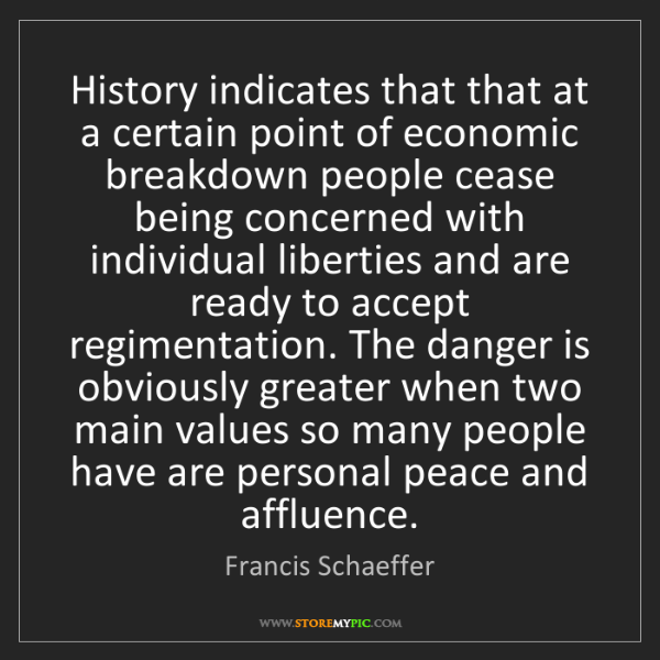 Francis Schaeffer: History indicates that that at a certain point of economic...