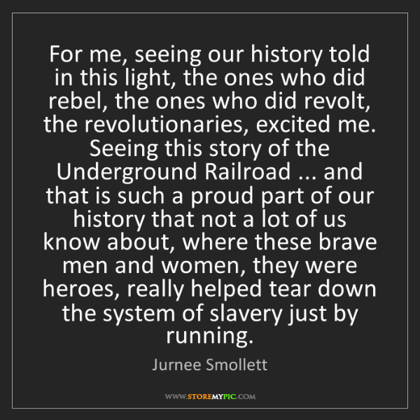 Jurnee Smollett: For me, seeing our history told in this light, the ones...