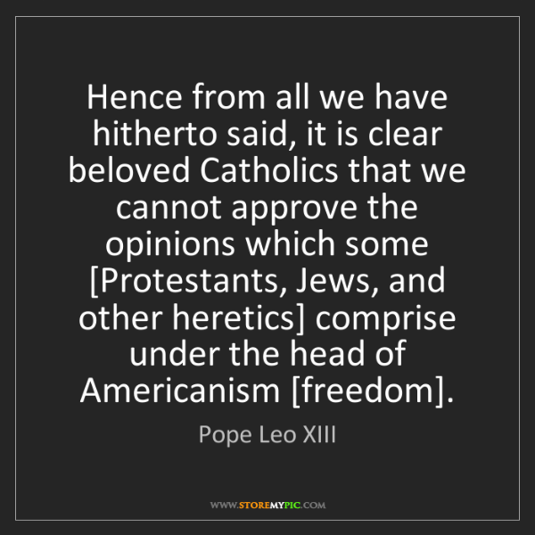 Pope Leo XIII: Hence from all we have hitherto said, it is clear beloved...