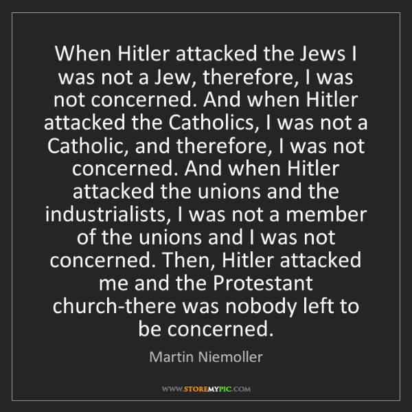 Martin Niemoller: When Hitler attacked the Jews I was not a Jew, therefore,...