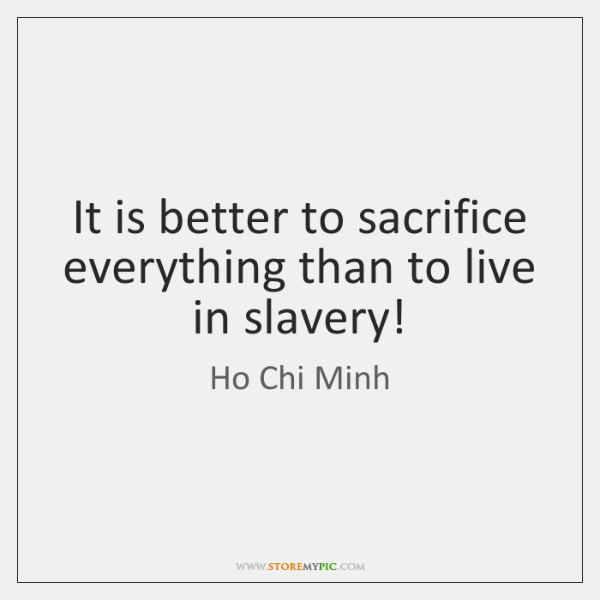 It is better to sacrifice everything than to live in slavery!