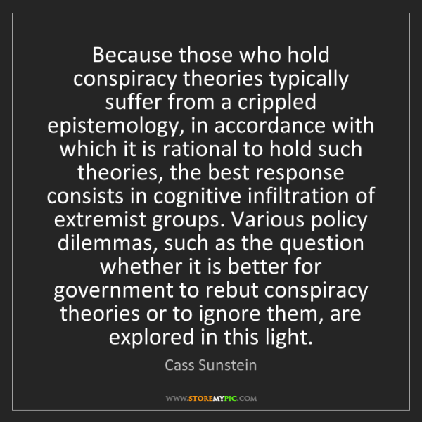 Cass Sunstein: Because those who hold conspiracy theories typically...