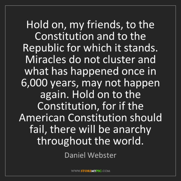 Daniel Webster: Hold on, my friends, to the Constitution and to the Republic...