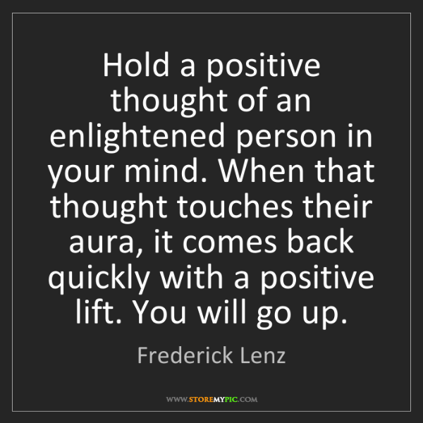 Frederick Lenz: Hold a positive thought of an enlightened person in your...