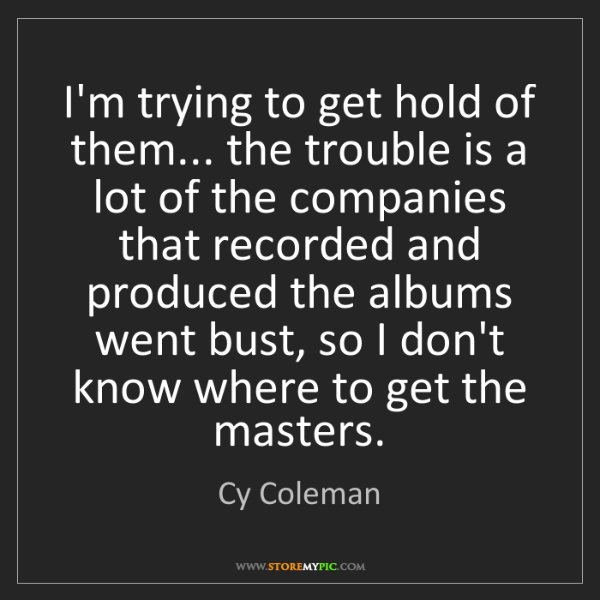 Cy Coleman: I'm trying to get hold of them... the trouble is a lot...