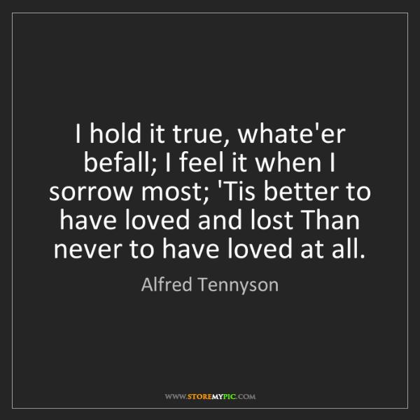 Alfred Tennyson: I hold it true, whate'er befall; I feel it when I sorrow...