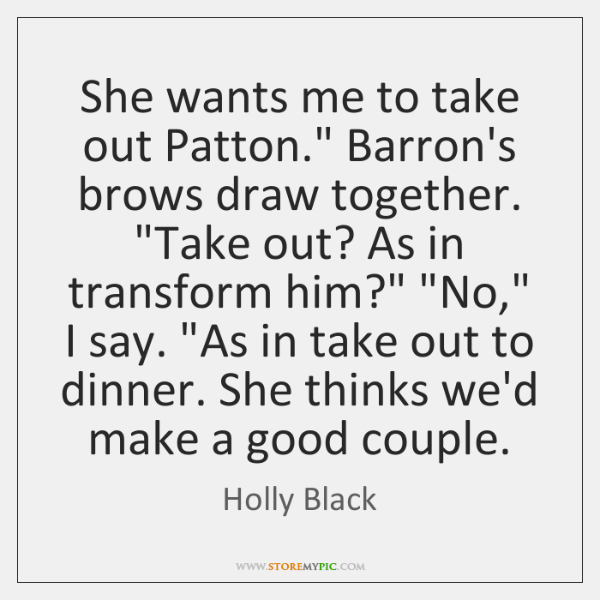 "She wants me to take out Patton."" Barron's brows draw together. ""Take ..."