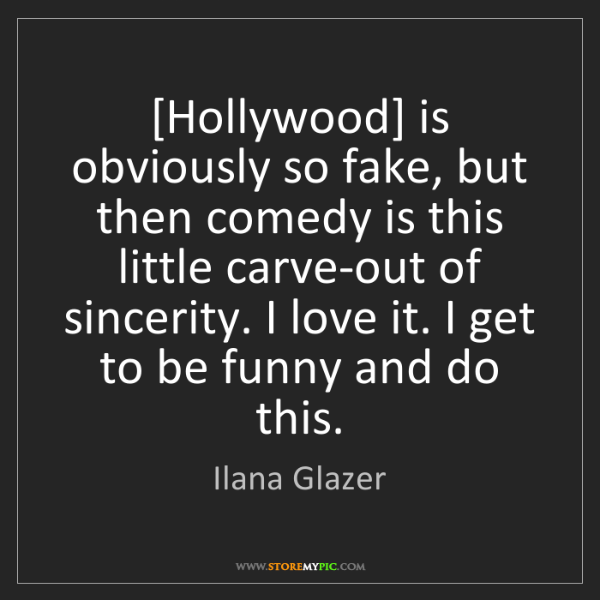 Ilana Glazer: [Hollywood] is obviously so fake, but then comedy is...