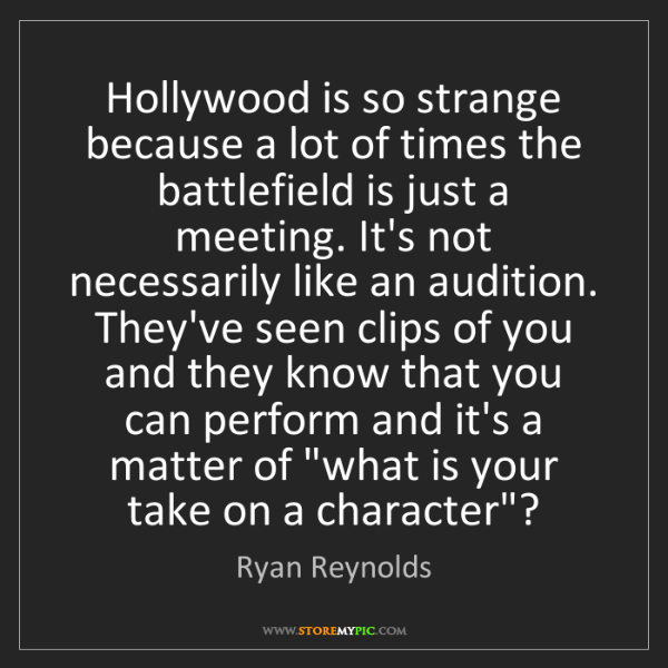 Ryan Reynolds: Hollywood is so strange because a lot of times the battlefield...