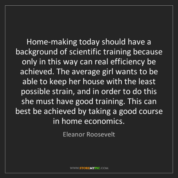 Eleanor Roosevelt: Home-making today should have a background of scientific...