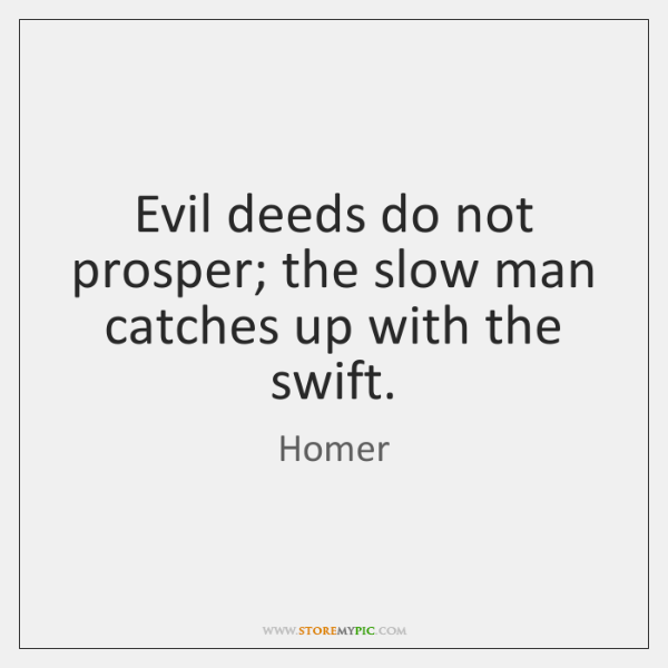 Evil deeds do not prosper; the slow man catches up with the ...