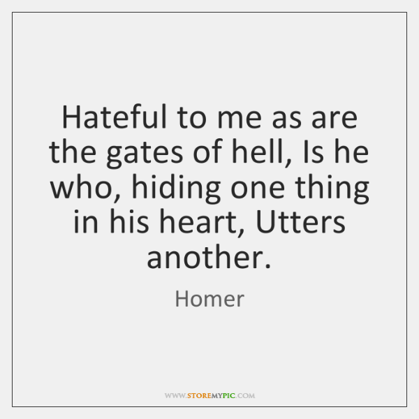 Hateful to me as are the gates of hell, Is he who, ...