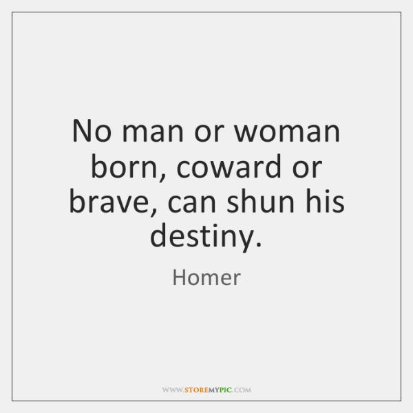 No man or woman born, coward or brave, can shun his destiny.