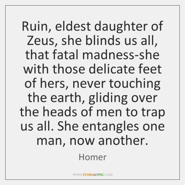 Ruin, eldest daughter of Zeus, she blinds us all, that fatal madness-she ...