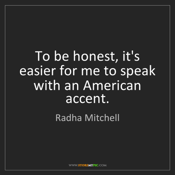 Radha Mitchell: To be honest, it's easier for me to speak with an American...