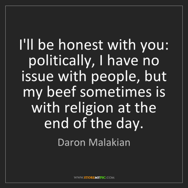 Daron Malakian: I'll be honest with you: politically, I have no issue...