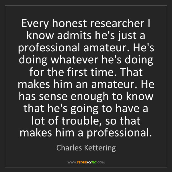 Charles Kettering: Every honest researcher I know admits he's just a professional...