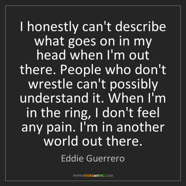 Eddie Guerrero: I honestly can't describe what goes on in my head when...