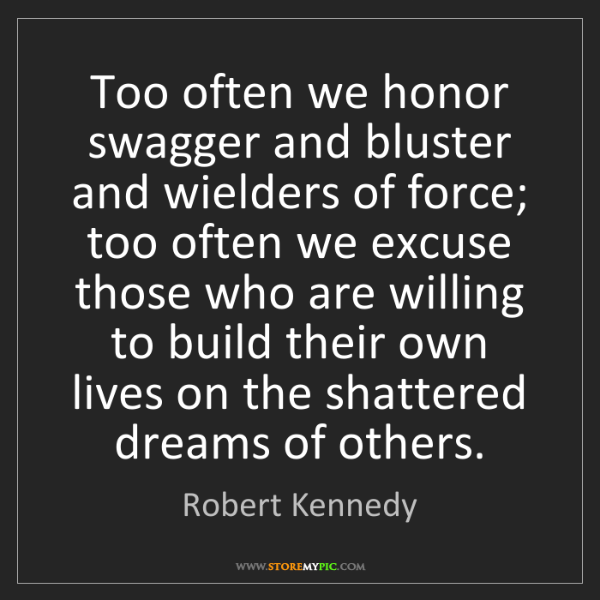 Robert Kennedy: Too often we honor swagger and bluster and wielders of...