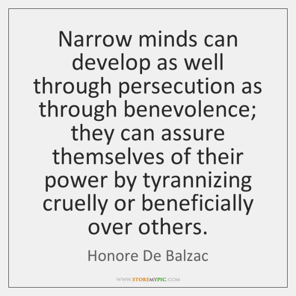 Narrow minds can develop as well through persecution as through benevolence; they ...
